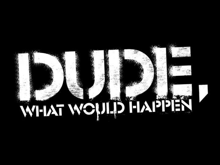 dude-what-would-happen